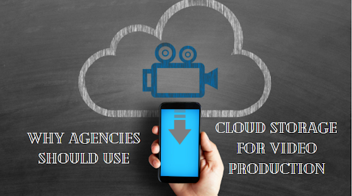Why Your Agencies Should Use Cloud Storage For Video Production?
