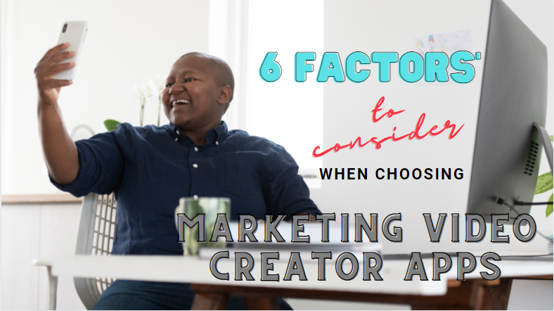 6 Factors to Consider When Choosing the Best Marketing Video Creator App For Your Business