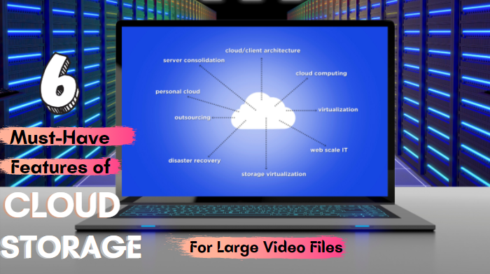 6 Features of Cloud Storage for Large Video Files You Need to Have